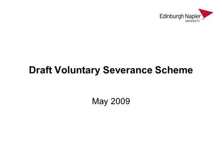 Draft Voluntary Severance Scheme May 2009. As part of Strategic review to reduce payroll costs To remain a sustainable institution To be responsive to.