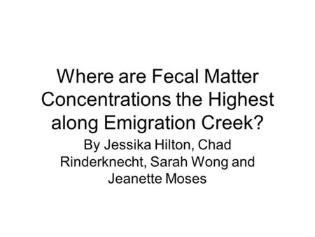 Where are Fecal Matter Concentrations the Highest along Emigration Creek? By Jessika Hilton, Chad Rinderknecht, Sarah Wong and Jeanette Moses.