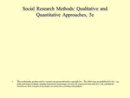 Social Research Methods: Qualitative and Quantitative Approaches, 5e This multimedia product and its contents are protected under copyright law. The following.