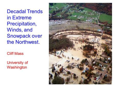Decadal Trends in Extreme Precipitation, Winds, and Snowpack over the Northwest. Cliff Mass University of Washington.