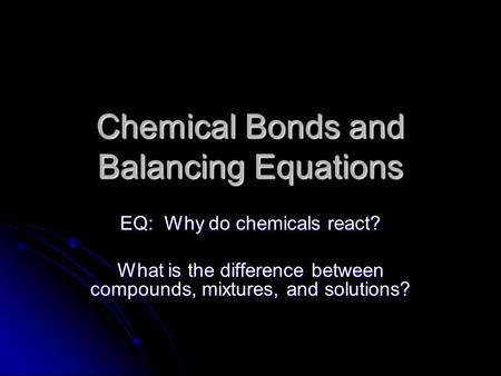 Chemical Bonds and Balancing Equations EQ: Why do chemicals react? What is the difference between compounds, mixtures, and solutions?