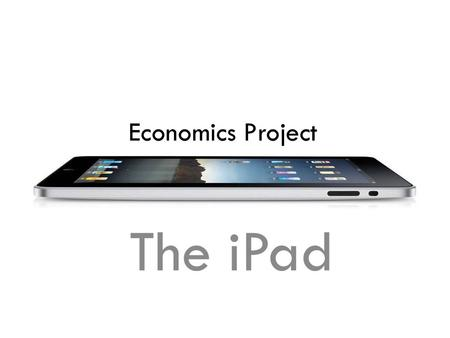 Economics Project The iPad. Contents Project A When did the iPad first originated? How is the price of iPad determined? What are some of the related/associated.