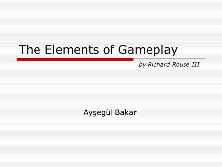 The Elements of Gameplay by Richard Rouse III Ayşegül Bakar.