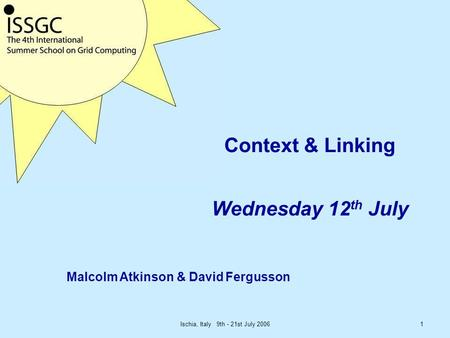 Ischia, Italy 9th - 21st July 20061 Context & Linking Wednesday 12 th July Malcolm Atkinson & David Fergusson.