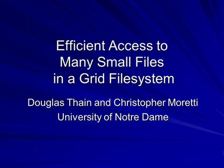 Efficient Access to Many Small Files in a Grid Filesystem Douglas Thain and Christopher Moretti University of Notre Dame.
