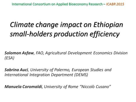 Climate change impact on Ethiopian small-holders production efficiency Solomon Asfaw, FAO, Agricultural Development Economics Division (ESA) Sabrina Auci,