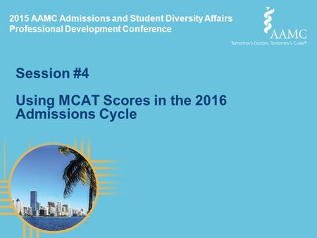 2015 AAMC Admissions and Student Diversity Affairs Professional Development Conference Session #4 Using MCAT Scores in the 2016 Admissions Cycle.