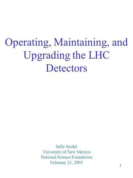 1 Operating, Maintaining, and Upgrading the LHC Detectors Sally Seidel University of New Mexico National Science Foundation February 21, 2003.