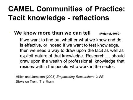 CAMEL Communities of Practice: Tacit knowledge - reflections We know more than we can tell (Polanyi, 1962) If we want to find out whether what we know.