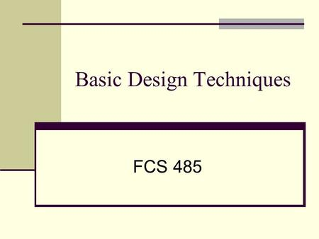Basic Design Techniques FCS 485. Why Design? People have the power to create More discriminating of other people's work Customers are influenced by visual.