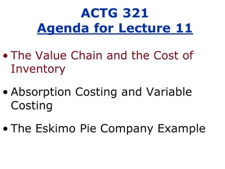 The Value Chain and the Cost of Inventory Absorption Costing and Variable Costing The Eskimo Pie Company Example ACTG 321 Agenda for Lecture 11.