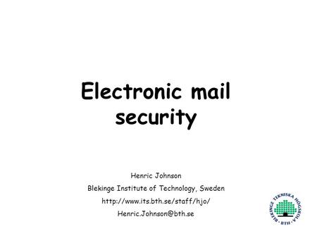 Henric Johnson1 Electronic mail security Henric Johnson Blekinge Institute of Technology, Sweden