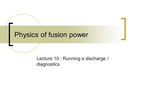 Physics of fusion power Lecture 10 : Running a discharge / diagnostics.