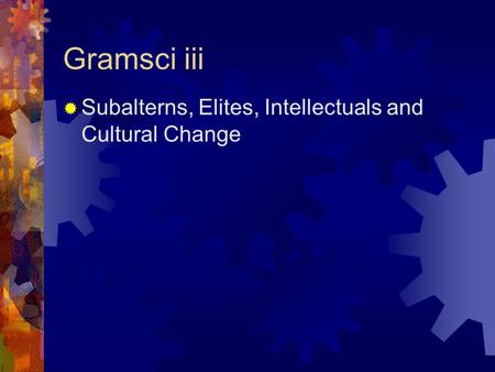 Gramsci iii  Subalterns, Elites, Intellectuals and Cultural Change.