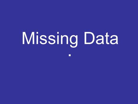 Missing Data.. What do we mean by missing data? Missing observations which were intended to be collected but: –Never collected –Lost accidently –Wrongly.