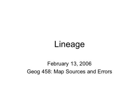 Lineage February 13, 2006 Geog 458: Map Sources and Errors.