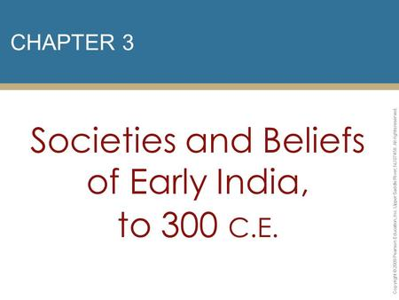 CHAPTER 3 Societies and Beliefs of Early India, to 300 C.E. Copyright © 2009 Pearson Education, Inc. Upper Saddle River, NJ 07458. All rights reserved.