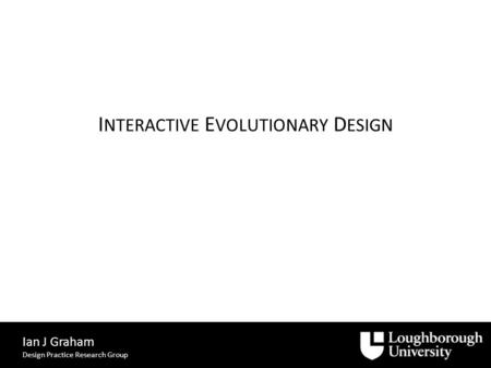 I NTERACTIVE E VOLUTIONARY D ESIGN Ian J Graham Design Practice Research Group.