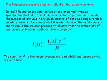 The Poisson process and exponentially distributed service time In real life customers don't arrive at pre-ordained times as specified in the last tutorial…