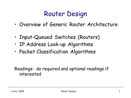 Winter 2008 Router Design1 Overview of Generic Router Architecture Input-Queued Switches (Routers) IP <strong>Address</strong> Look-up Algorithms Packet Classification.