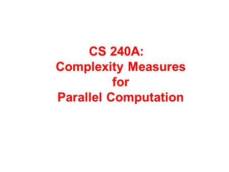 CS 240A: Complexity Measures for Parallel Computation.