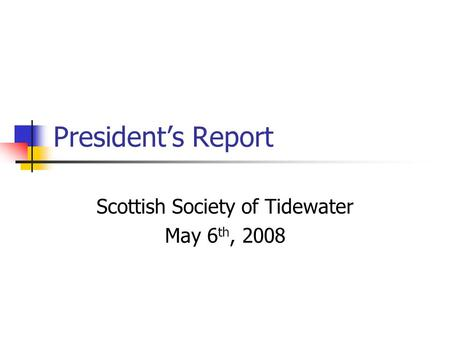 President's Report Scottish Society of Tidewater May 6 th, 2008.