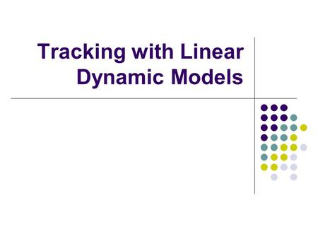 Tracking with Linear Dynamic Models. Introduction Tracking is the problem of generating an inference about the motion of an object given a sequence of.