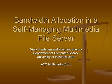 Bandwidth Allocation in a Self-Managing Multimedia File Server Vijay Sundaram and Prashant Shenoy Department of Computer Science University of Massachusetts.