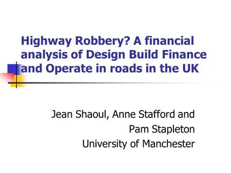 Highway Robbery? A financial analysis of Design Build Finance and Operate in roads in the UK Jean Shaoul, Anne Stafford and Pam Stapleton University of.