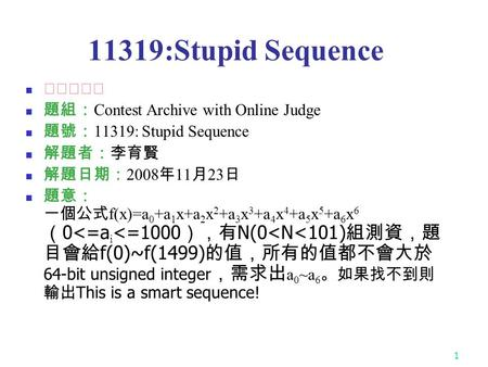 1 11319:Stupid Sequence ★★★☆☆ 題組: Contest Archive with Online Judge 題號: 11319: Stupid Sequence 解題者:李育賢 解題日期: 2008 年 11 月 23 日 題意: 一個公式 f(x)=a 0 +a 1 x+a.