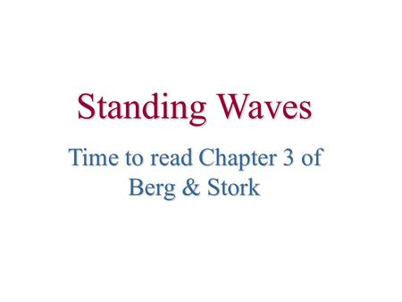 Standing Waves Time to read Chapter 3 of Berg & Stork.