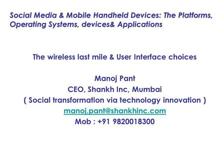 Social Media & Mobile Handheld Devices: The Platforms, Operating Systems, devices& Applications The wireless last mile & User Interface choices Manoj Pant.