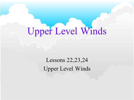 Upper Level Winds Lessons 22,23,24 Upper Level Winds.