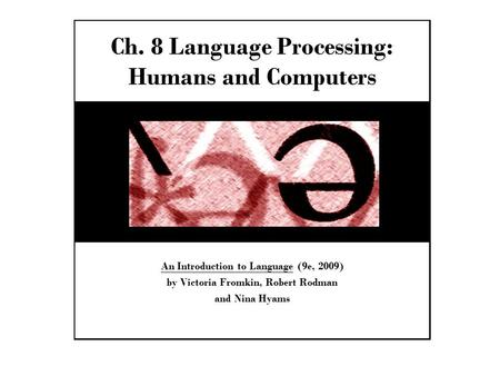 Ch. 8 Language Processing: Humans and Computers An Introduction to Language (9e, 2009) by Victoria Fromkin, Robert Rodman and Nina Hyams.