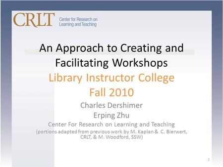An Approach to Creating and Facilitating Workshops Library Instructor College Fall 2010 Charles Dershimer Erping Zhu Center For Research on Learning and.