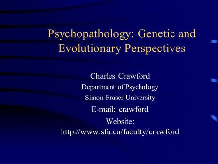 Psychopathology: Genetic and Evolutionary Perspectives Charles Crawford Department of Psychology Simon Fraser University   crawford Website: