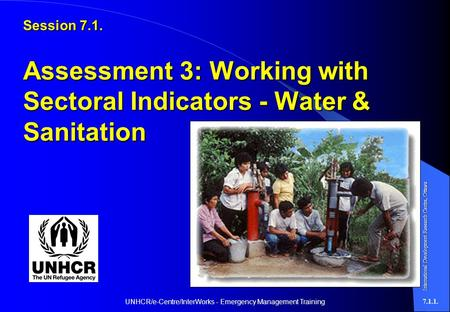 UNHCR/e-Centre/InterWorks - Emergency Management Training7.1.1. Session 7.1. Assessment 3: Working with Sectoral Indicators - Water & Sanitation International.