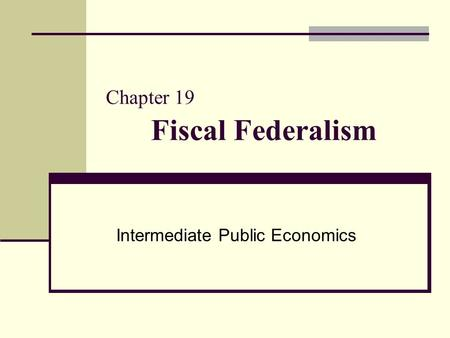 Chapter 19 Fiscal Federalism Intermediate Public Economics.