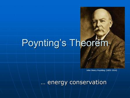 Poynting's Theorem … energy conservation John Henry Poynting (1852-1914)