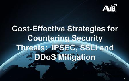 1 Cost-Effective Strategies for Countering Security Threats: IPSEC, SSLi and DDoS Mitigation Bruce Hembree, Senior Systems Engineer A10 Networks.