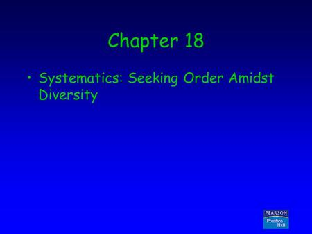 Copyright © 2005 Pearson Prentice Hall, Inc. Chapter 18 Systematics: Seeking Order Amidst Diversity.
