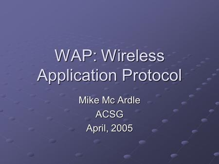 WAP: Wireless Application Protocol Mike Mc Ardle ACSG April, 2005.