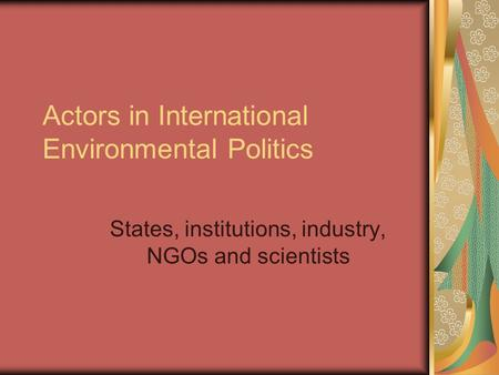 Actors in International Environmental Politics States, institutions, industry, NGOs and scientists.