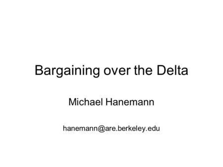 Bargaining over the Delta Michael Hanemann
