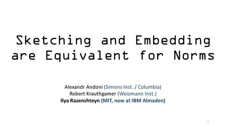 Sketching and Embedding are Equivalent for Norms Alexandr Andoni (Simons Inst. / Columbia) Robert Krauthgamer (Weizmann Inst.) Ilya Razenshteyn (MIT, now.