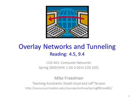 Overlay Networks and Tunneling Reading: 4.5, 9.4 COS 461: Computer Networks Spring 2009 (MW 1:30-2:50 in COS 105) Mike Freedman Teaching Assistants: Wyatt.