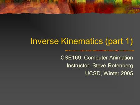 Inverse Kinematics (part 1) CSE169: Computer Animation Instructor: Steve Rotenberg UCSD, Winter 2005.