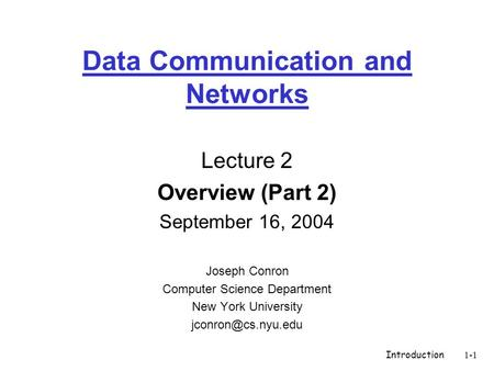 Introduction1-1 Data Communication and Networks Lecture 2 Overview (Part 2) September 16, 2004 Joseph Conron Computer Science Department New York University.