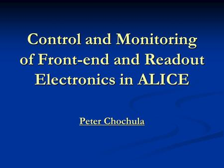 Control and Monitoring of Front-end and Readout Electronics in ALICE Peter Chochula.