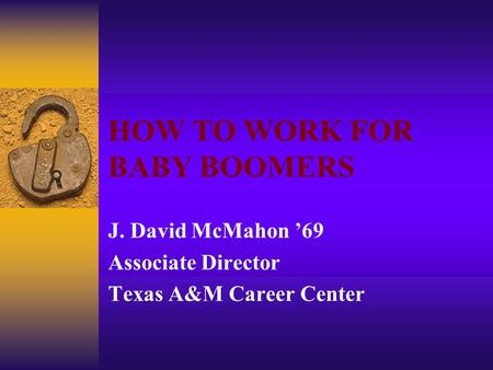 HOW TO WORK FOR BABY BOOMERS J. David McMahon '69 Associate Director Texas A&M Career Center.